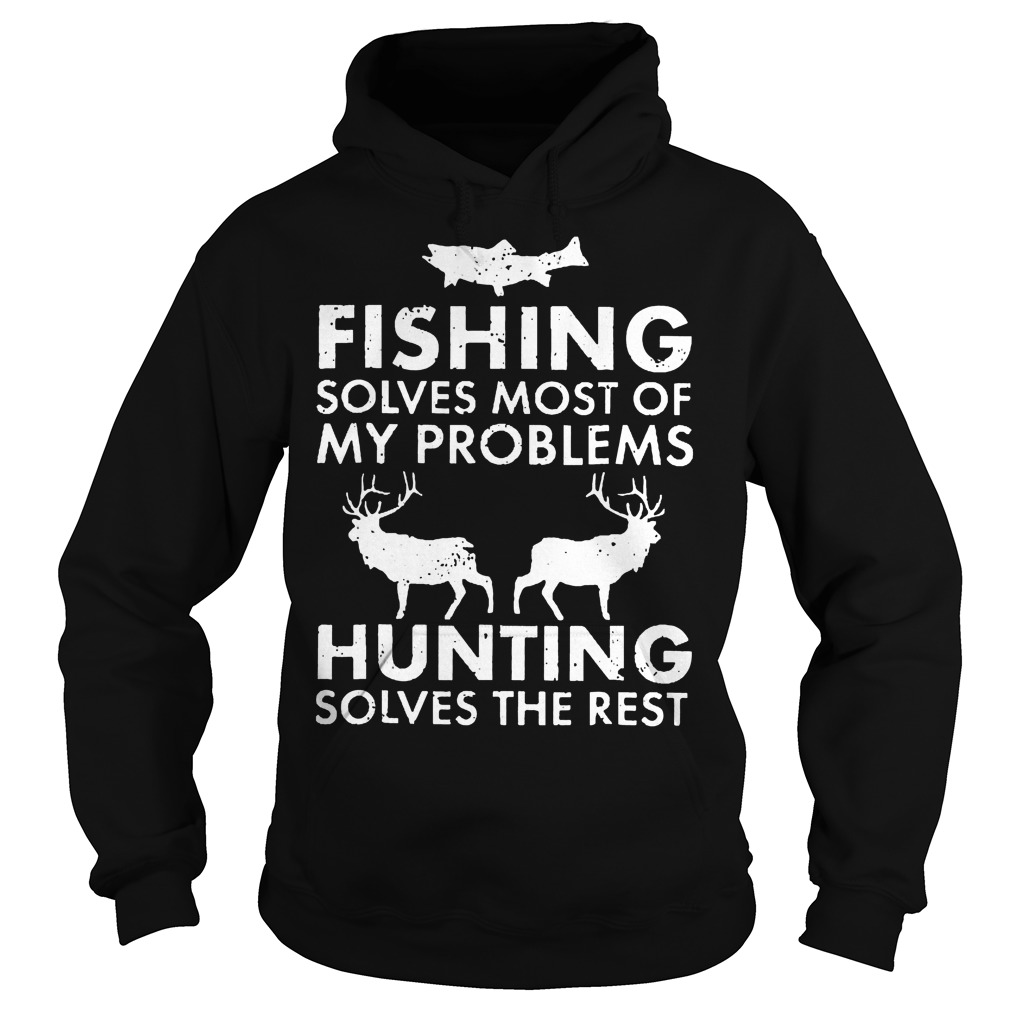 Fishing Solves Most Of My Problems Hunting Solves The Rest T-Shirt Hoodie