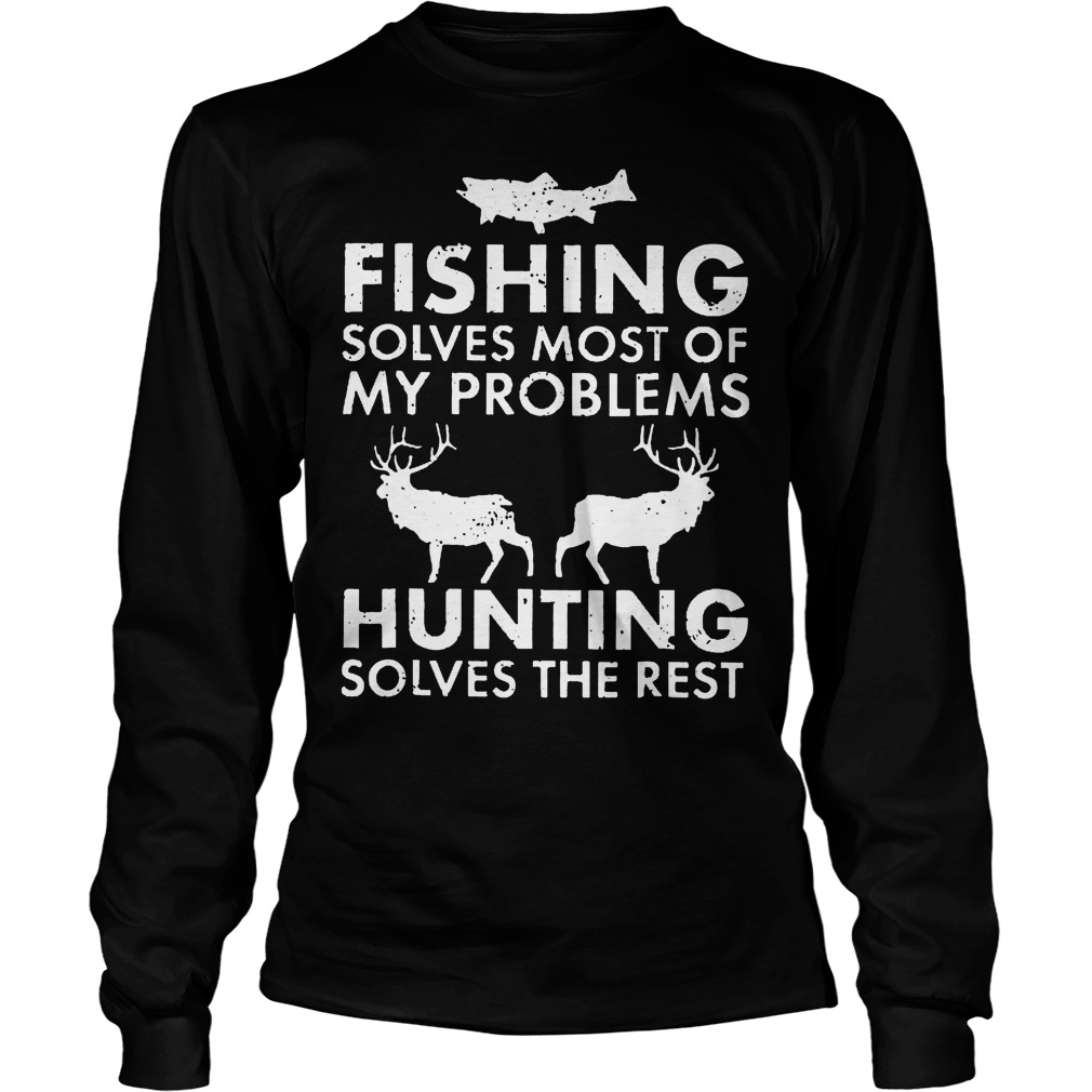 Fishing Solves Most Of My Problems Hunting Solves The Rest T-Shirt Longsleeve Tee Unisex