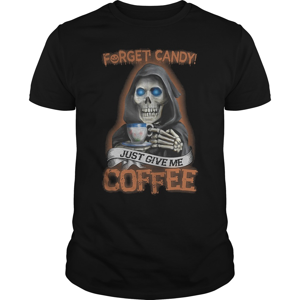 Forget Candy Just Give Me Coffee T Shirt Classic Guys Unisex Tee.jpg