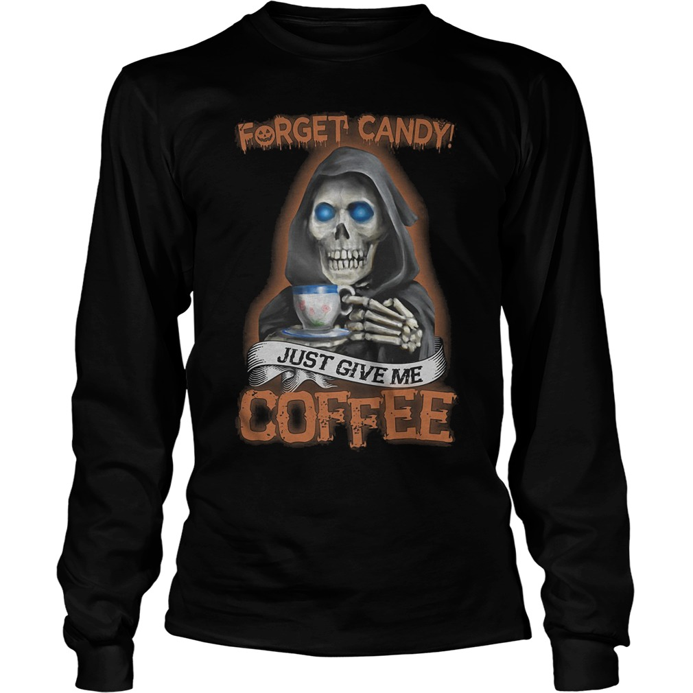 Forget Candy Just Give Me Coffee T-Shirt Longsleeve Tee Unisex