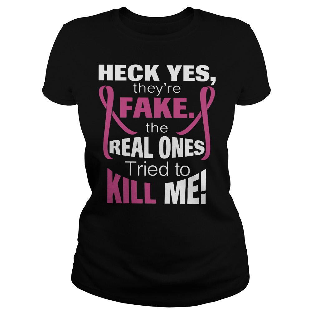 Heck Yes They're Fake The Real Ones Tried To Kill Me T-Shirt Classic Ladies Tee