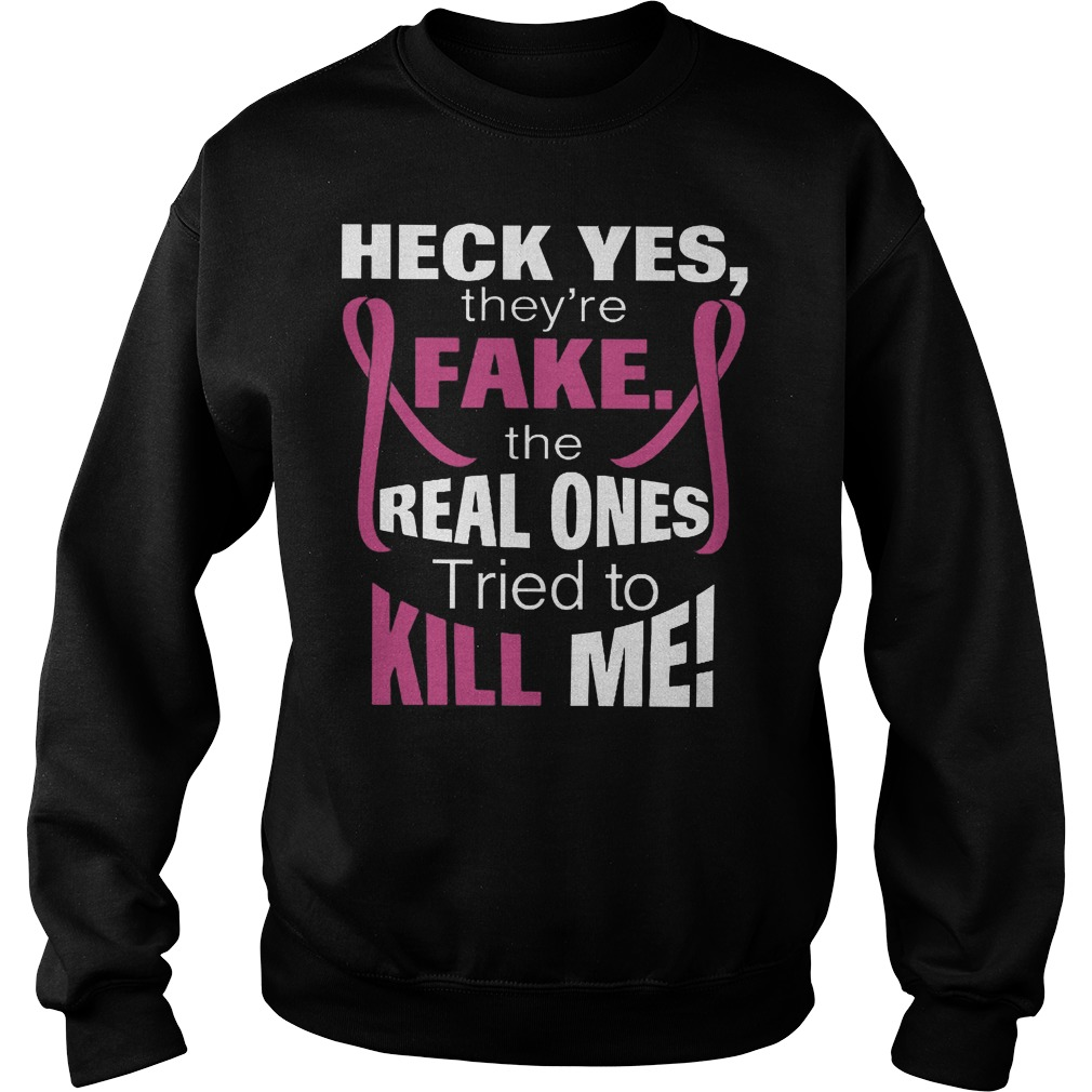 Heck Yes They're Fake The Real Ones Tried To Kill Me T-Shirt Sweatshirt Unisex
