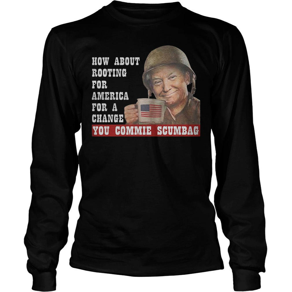 How About Rooting For America For A Change You Commie Scumbag T-Shirt Longsleeve Tee Unisex