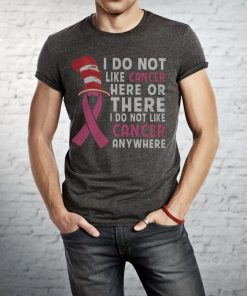 I Do Not Like Cancer Here Or There I Do Not Like Cancer Anywhere T Shirt