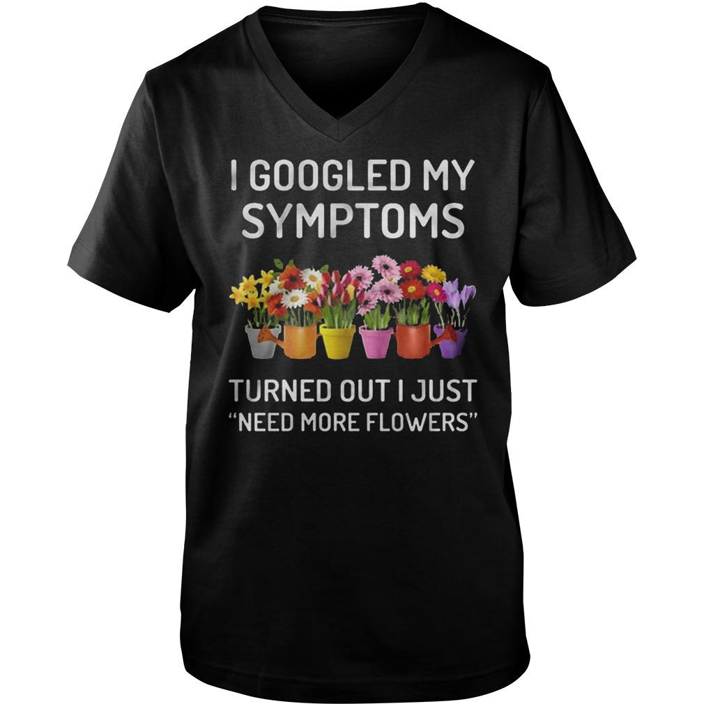 I Googled My Symptoms Turned Out I Just Need More Flowers T-Shirt Guys V-Neck