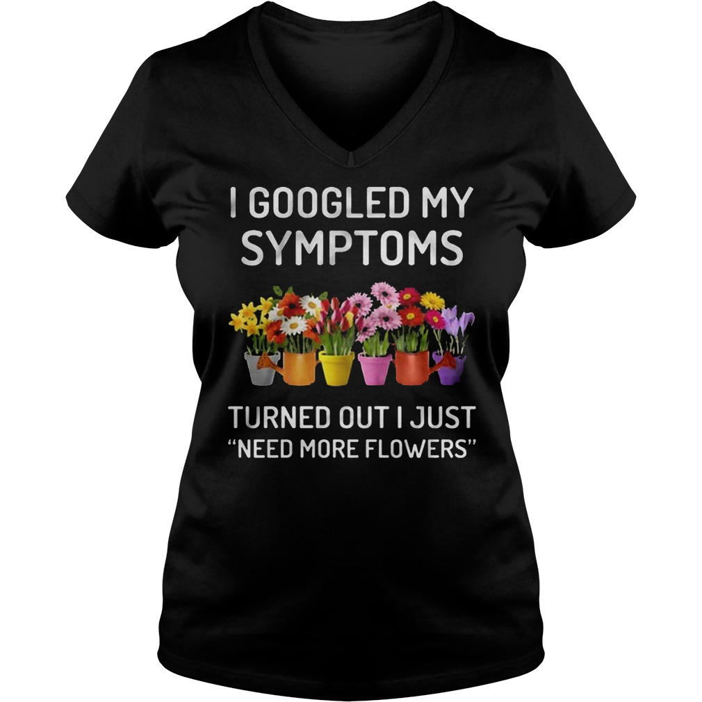 I Googled My Symptoms Turned Out I Just Need More Flowers T-Shirt Ladies V-Neck