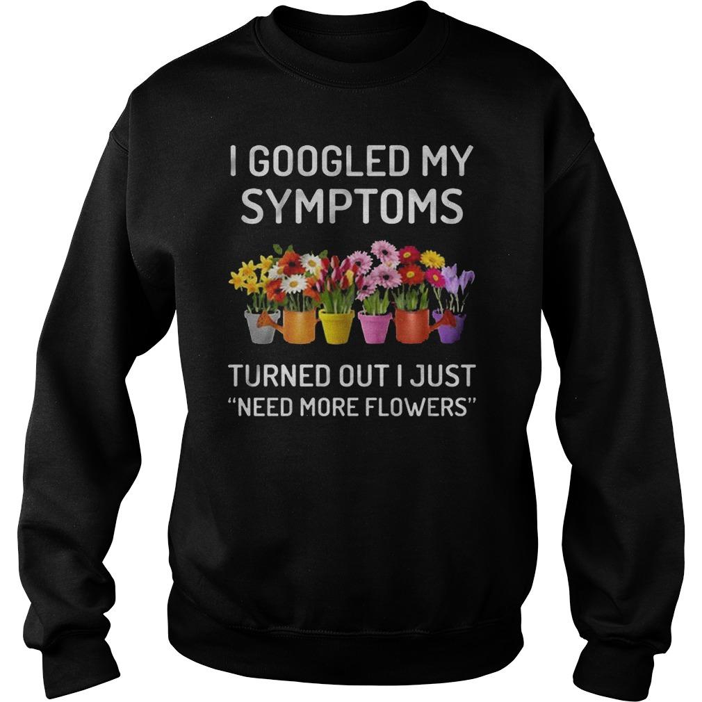 I Googled My Symptoms Turned Out I Just Need More Flowers T-Shirt Sweatshirt Unisex