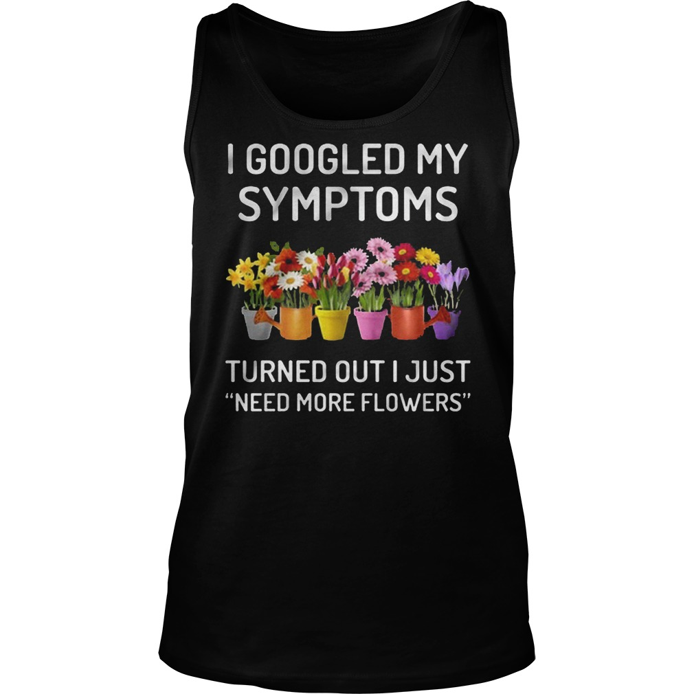 I Googled My Symptoms Turned Out I Just Need More Flowers T-Shirt Tank Top Unisex