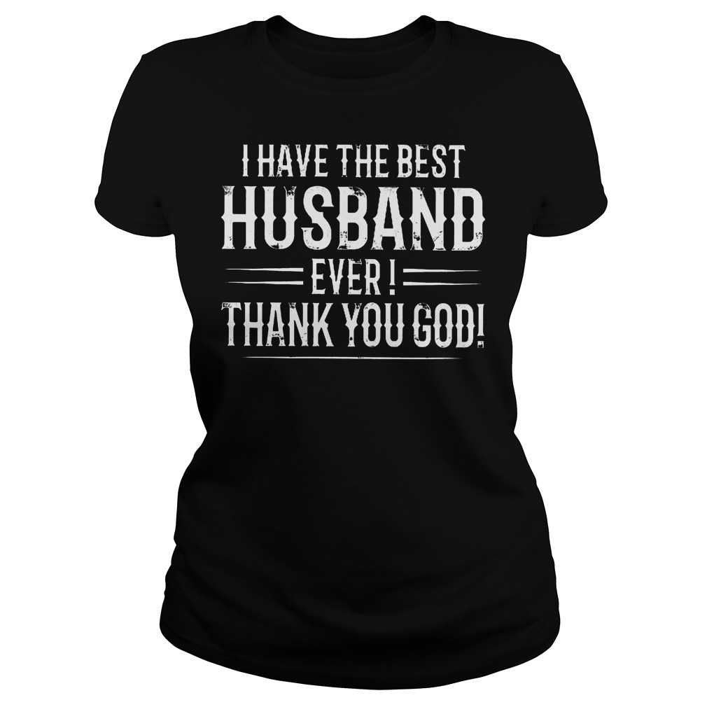 I Have The Best Husband Ever Thanks You God T-Shirt Classic Ladies Tee