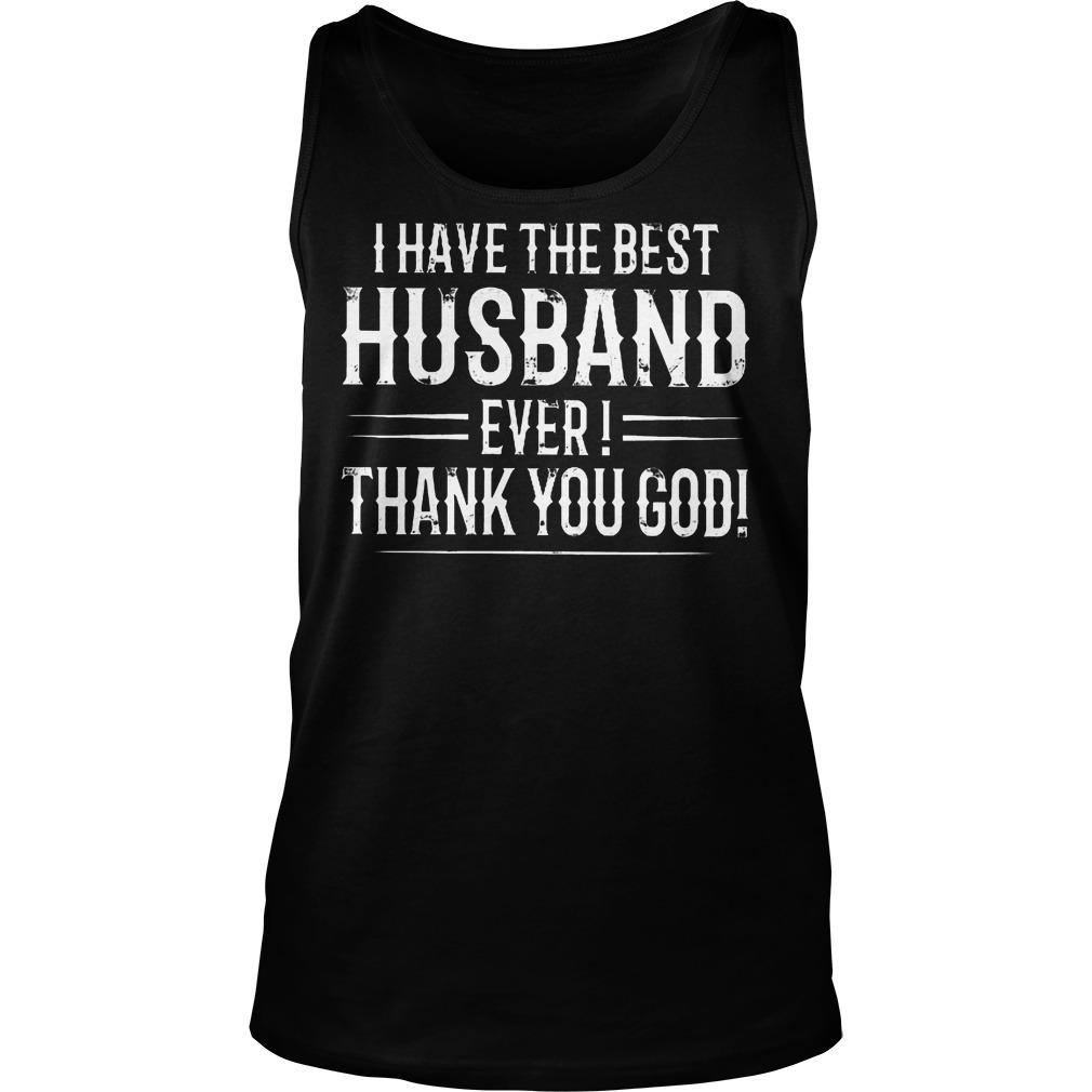 I Have The Best Husband Ever Thanks You God T-Shirt Tank Top Unisex