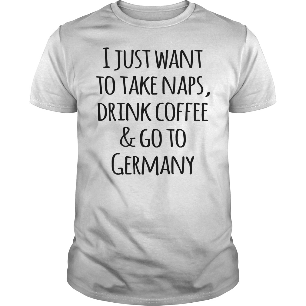 I Just Want To Take Naps, Drink Coffee And Go To Germany T-Shirt Classic Guys / Unisex Tee