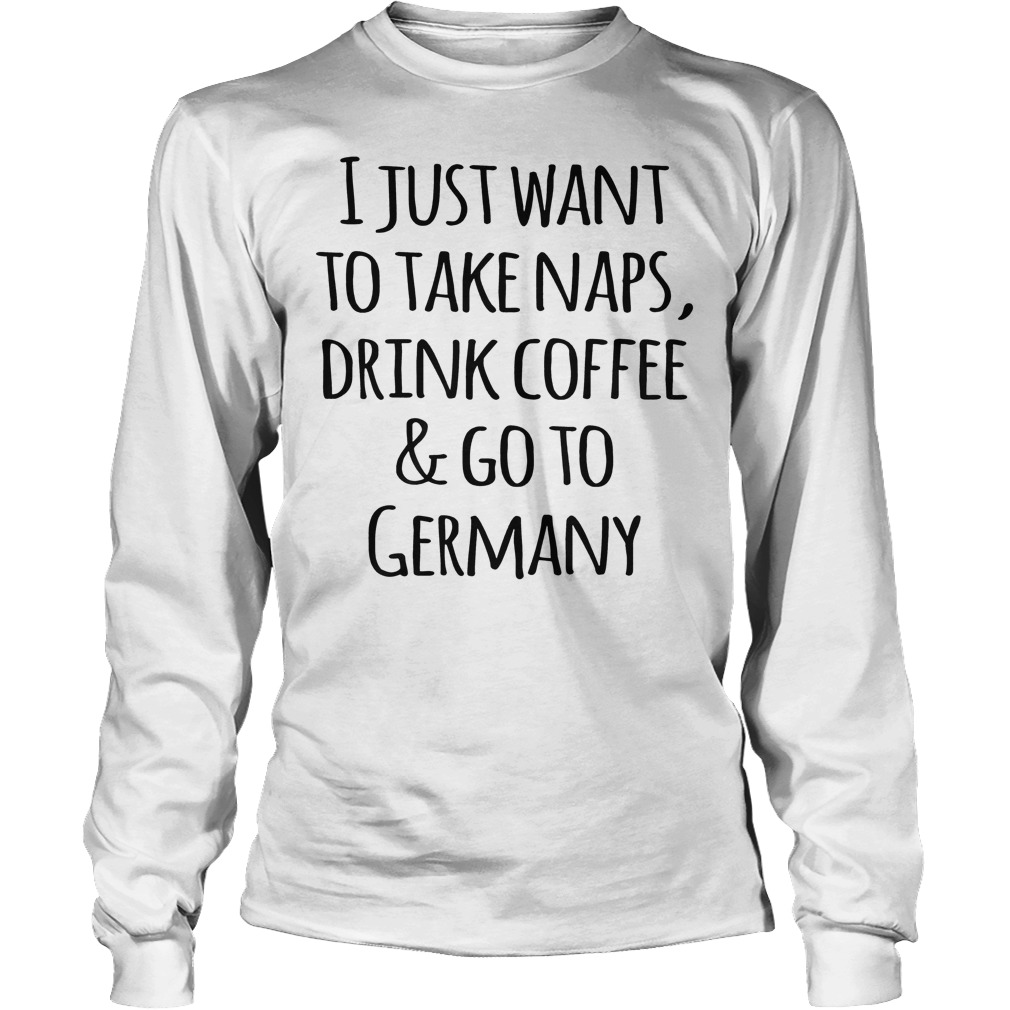 I Just Want To Take Naps, Drink Coffee And Go To Germany T-Shirt Longsleeve Tee Unisex