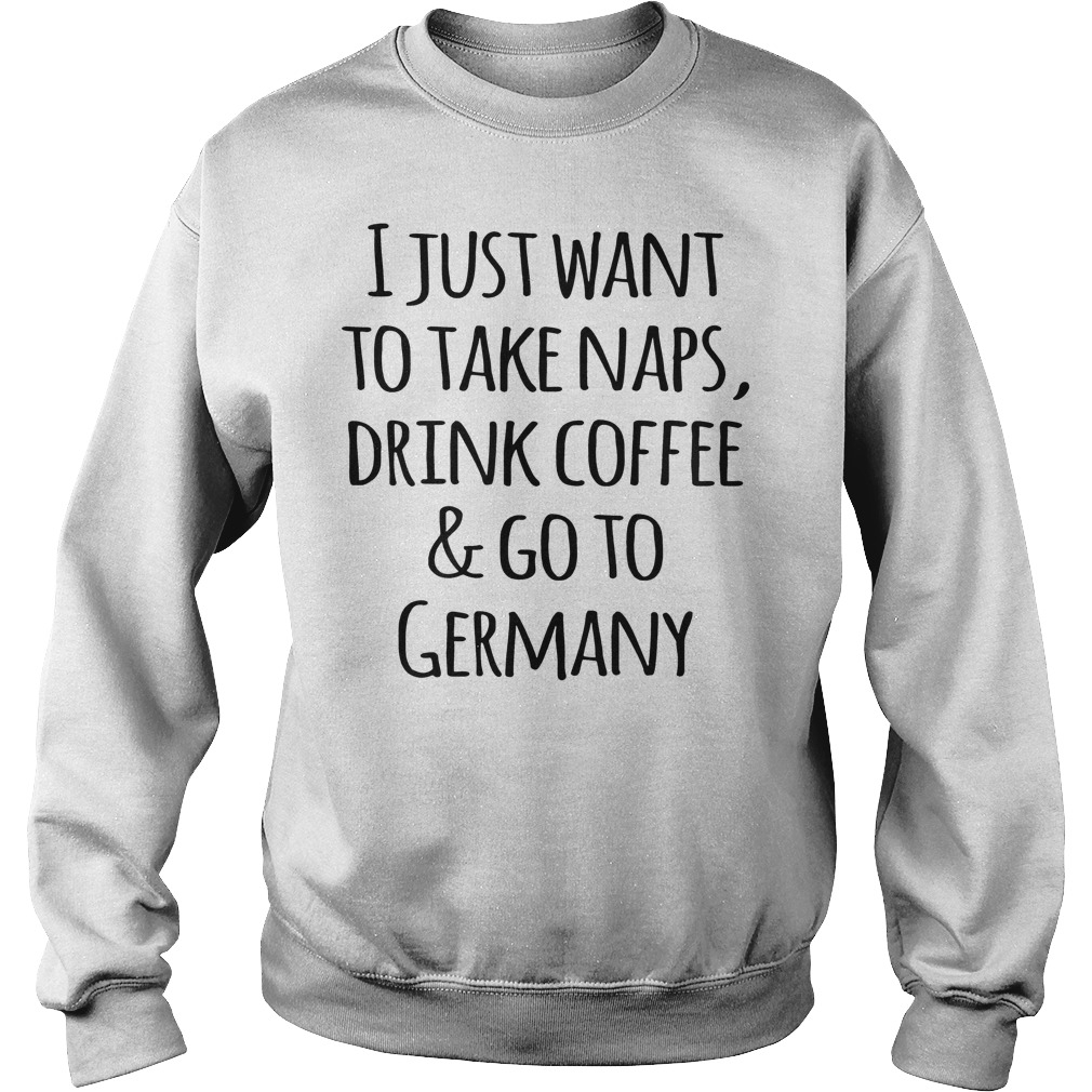 I Just Want To Take Naps, Drink Coffee And Go To Germany T-Shirt Sweatshirt Unisex