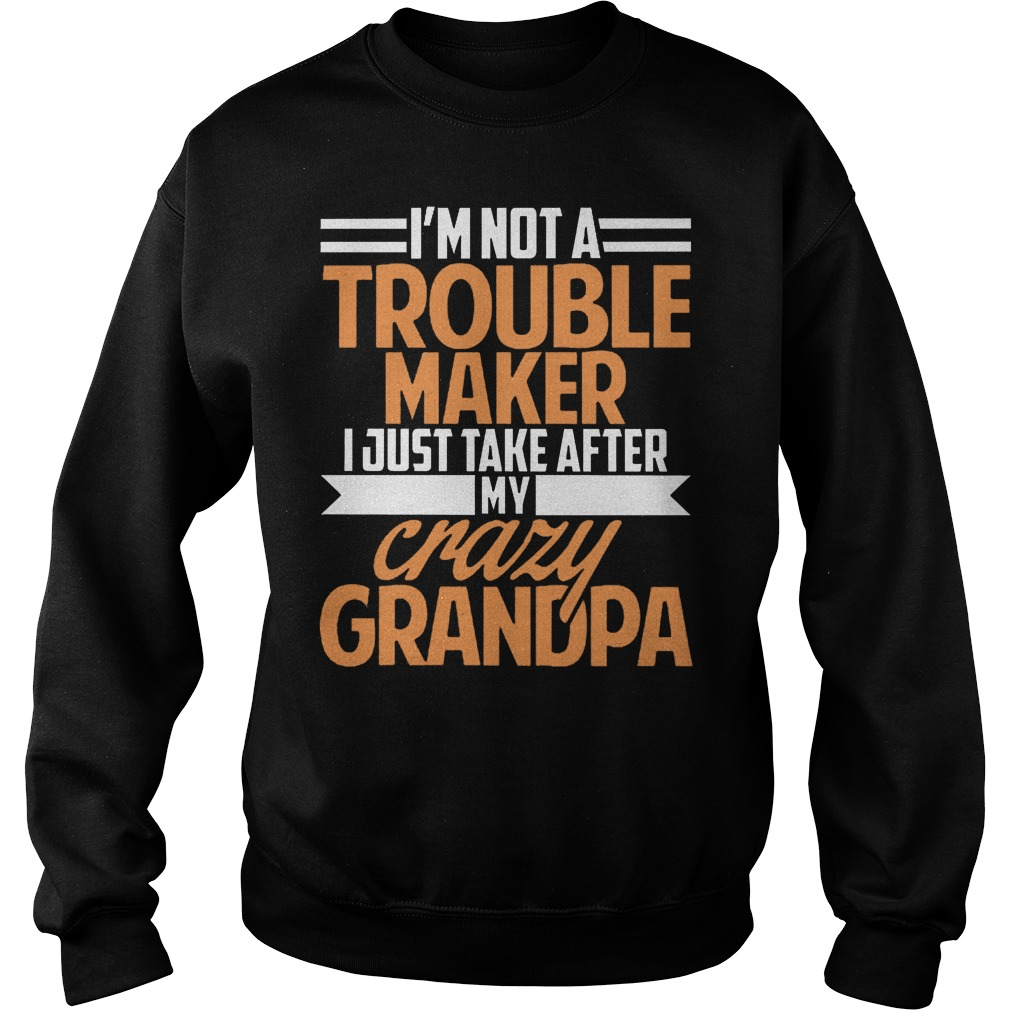 I'm Not A Trouble Maker I Just Take After My Crazy Grandpa T-Shirt Sweatshirt Unisex