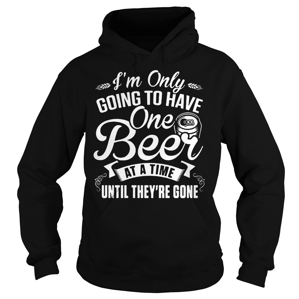I'm Only Going To Have One Beer At A Time Until They're Gone T-Shirt Hoodie