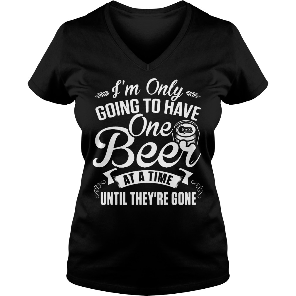 I'm Only Going To Have One Beer At A Time Until They're Gone T-Shirt Ladies V-Neck