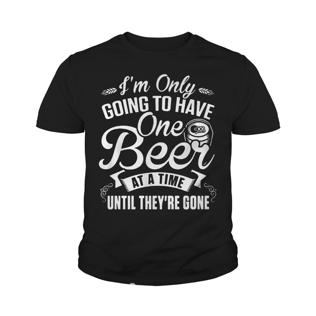 I'm Only Going To Have One Beer At A Time Until They're Gone T-Shirt Youth Tee
