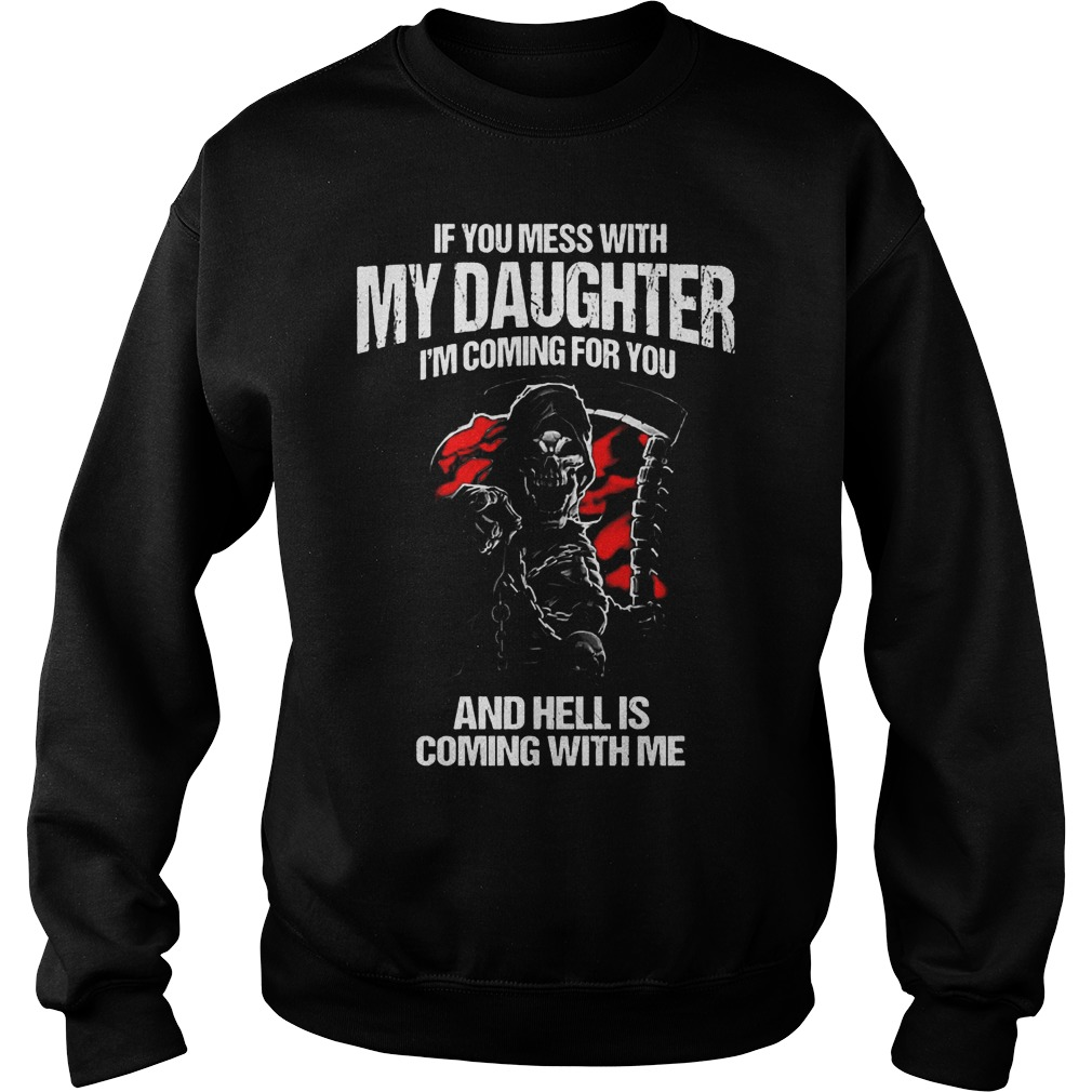 If You Mess With My Daughter I'm Coming For You And Hell Is Coming With Me T-Shirt Sweatshirt Unisex