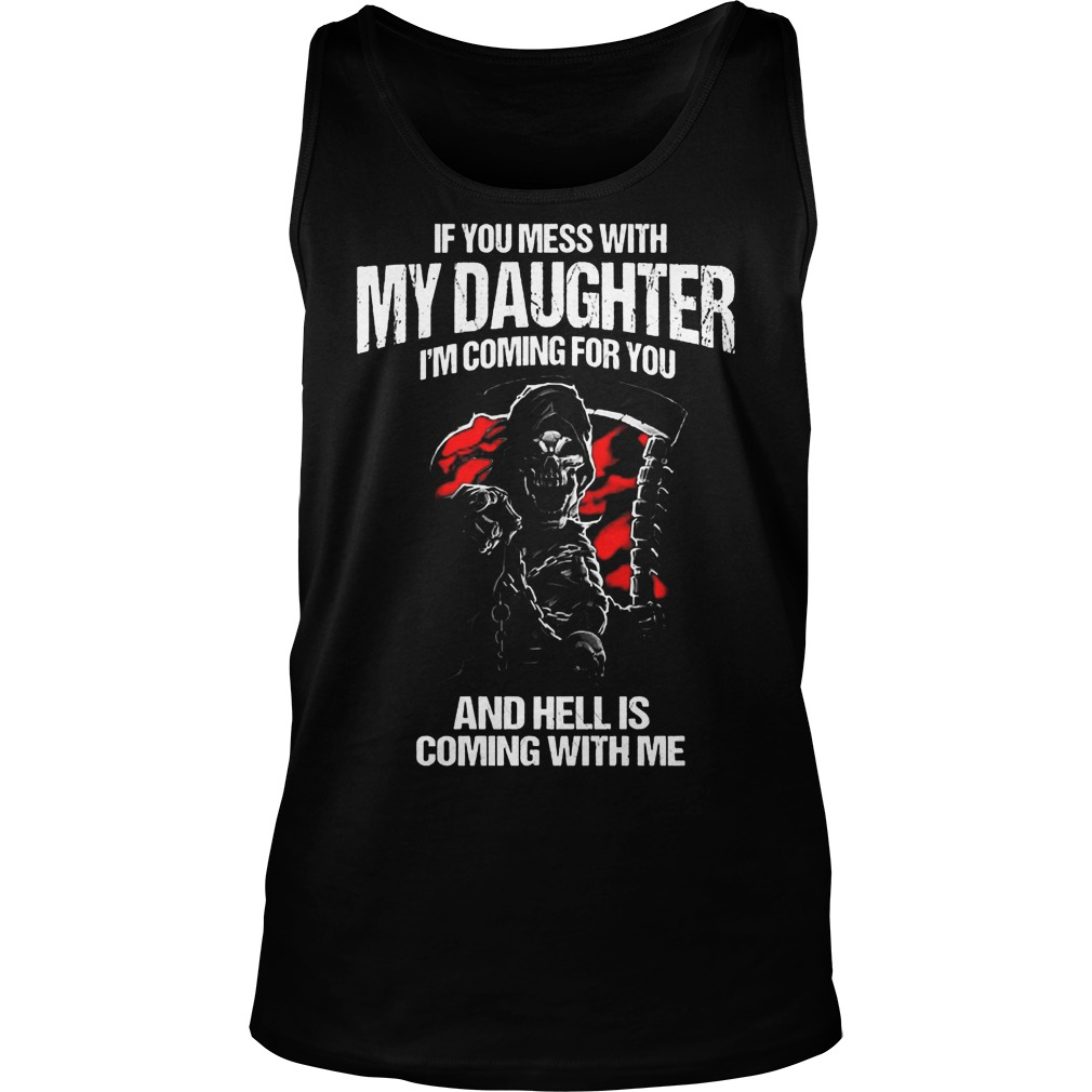 If You Mess With My Daughter I'm Coming For You And Hell Is Coming With Me T-Shirt Tank Top Unisex