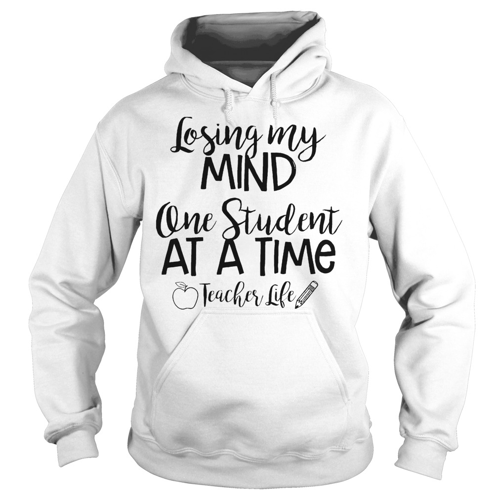 Losing My Mind One Student At A Time Teacher Life T-Shirt Hoodie