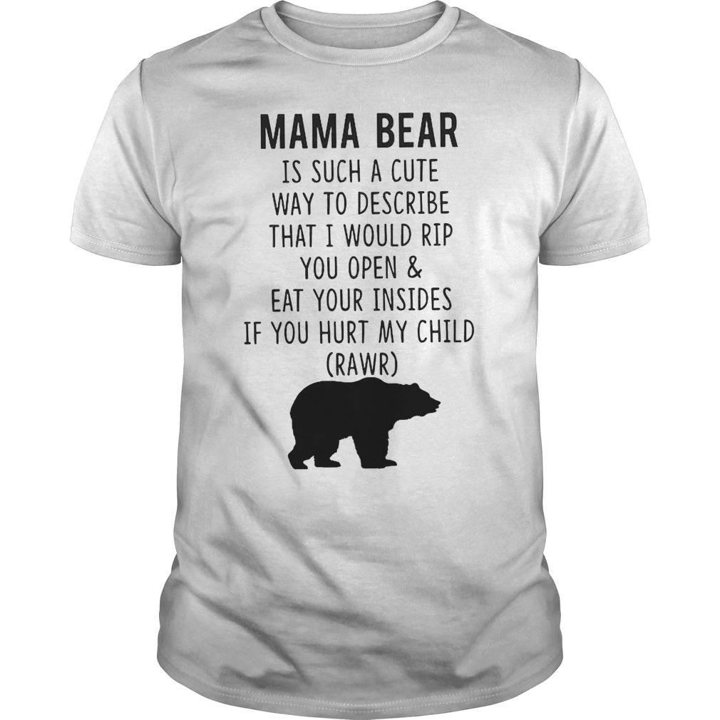 Mama Bear Is Such A Cute Way To Describe That I Would Rip You Open And Eat Your Insides T-Shirt Classic Guys / Unisex Tee