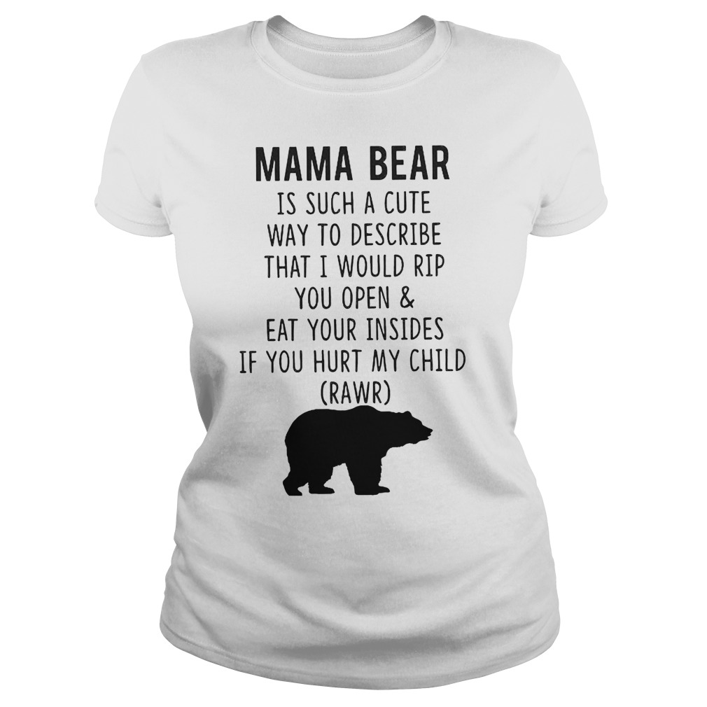 Mama Bear Is Such A Cute Way To Describe That I Would Rip You Open And Eat Your Insides T-Shirt Classic Ladies Tee
