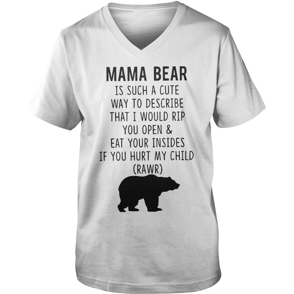 Mama Bear Is Such A Cute Way To Describe That I Would Rip You Open And Eat Your Insides T-Shirt Guys V-Neck