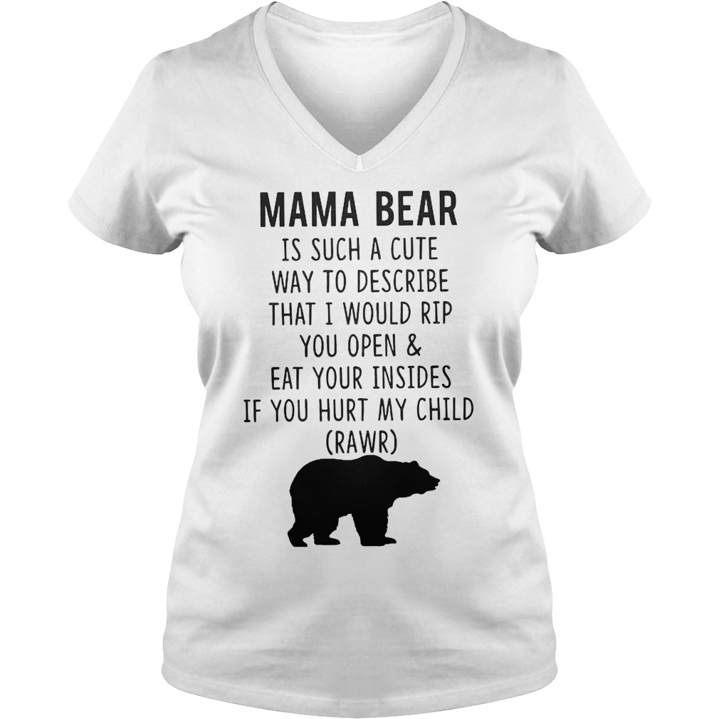 Mama Bear Is Such A Cute Way To Describe That I Would Rip You Open And Eat Your Insides T-Shirt Ladies V-Neck
