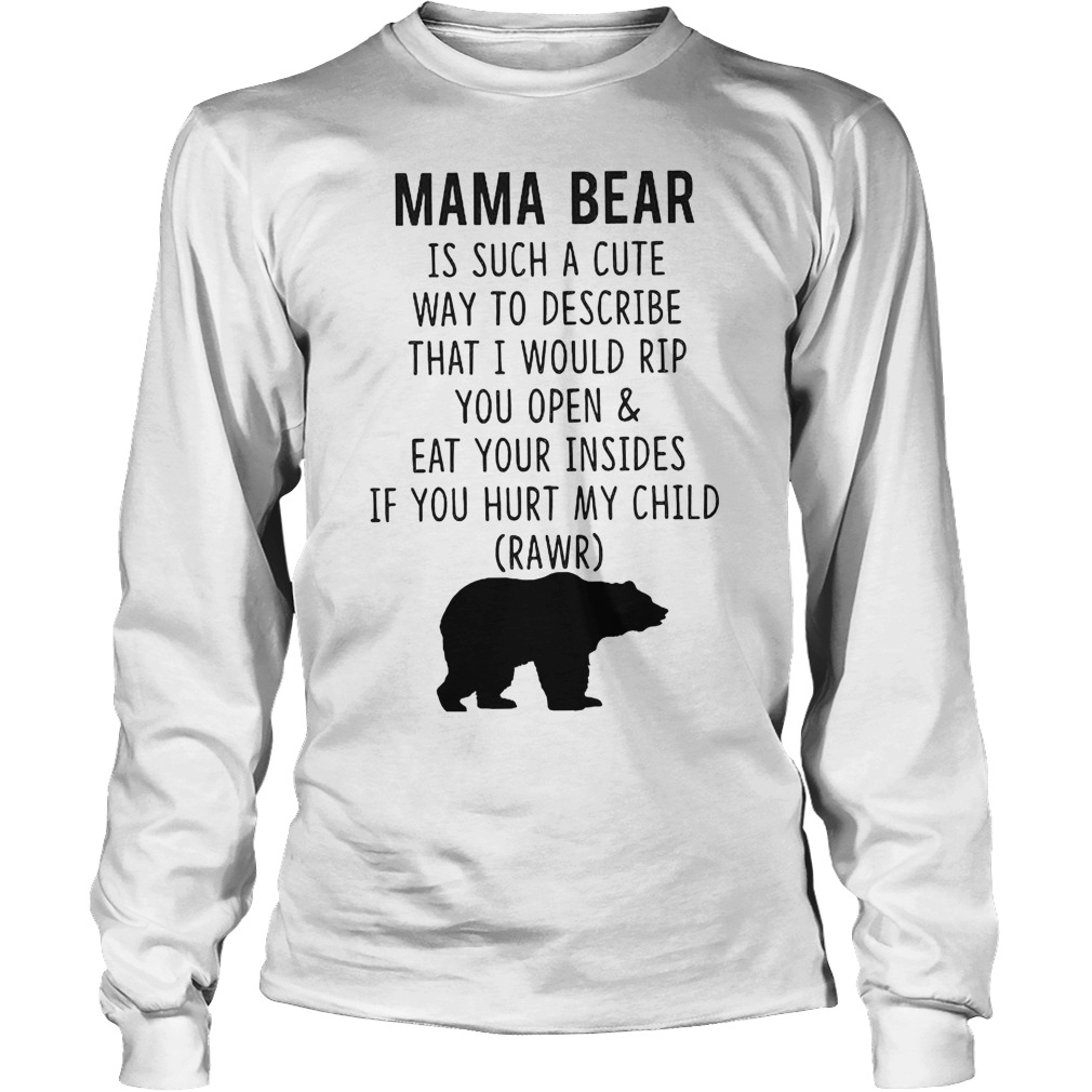 Mama Bear Is Such A Cute Way To Describe That I Would Rip You Open And Eat Your Insides T-Shirt Longsleeve Tee Unisex
