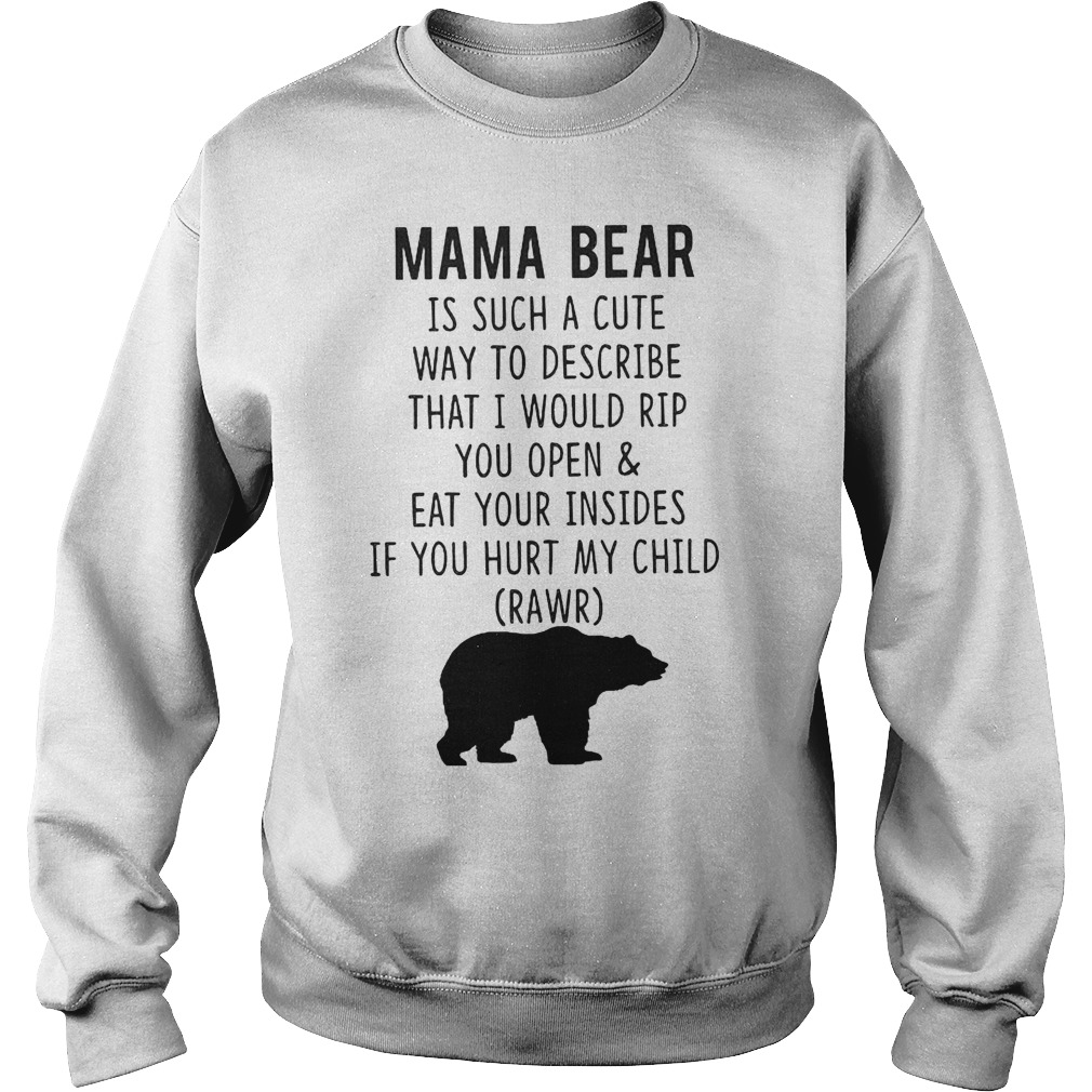 Mama Bear Is Such A Cute Way To Describe That I Would Rip You Open And Eat Your Insides T-Shirt Sweatshirt Unisex