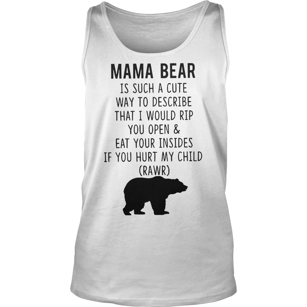 Mama Bear Is Such A Cute Way To Describe That I Would Rip You Open And Eat Your Insides T-Shirt Tank Top Unisex