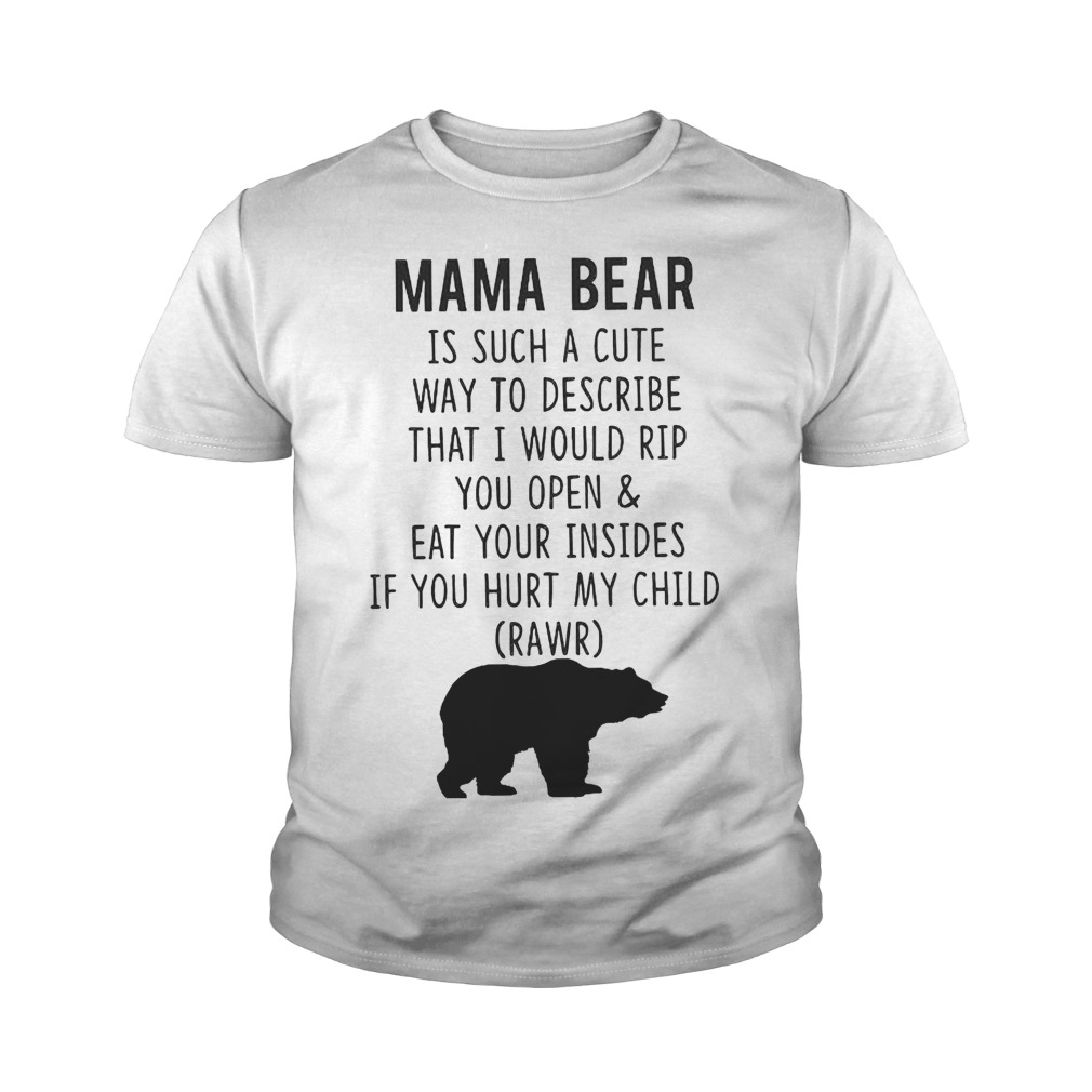 Mama Bear Is Such A Cute Way To Describe That I Would Rip You Open And Eat Your Insides T-Shirt Youth Tee