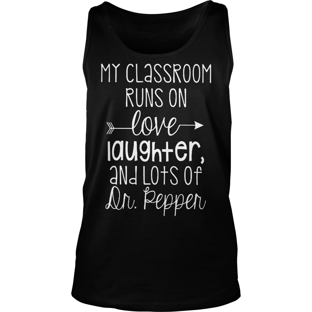 My Classroom Runs On Love Laughter And Lots Of Dr. Pepper T-Shirt Tank Top Unisex