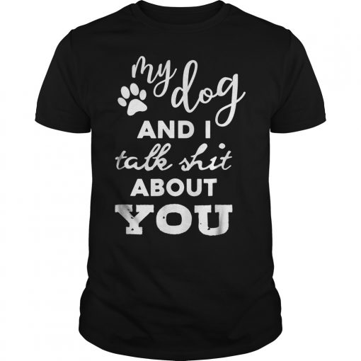 My Dog And I Talk Shit About You T Shirt Guys Tee.jpg