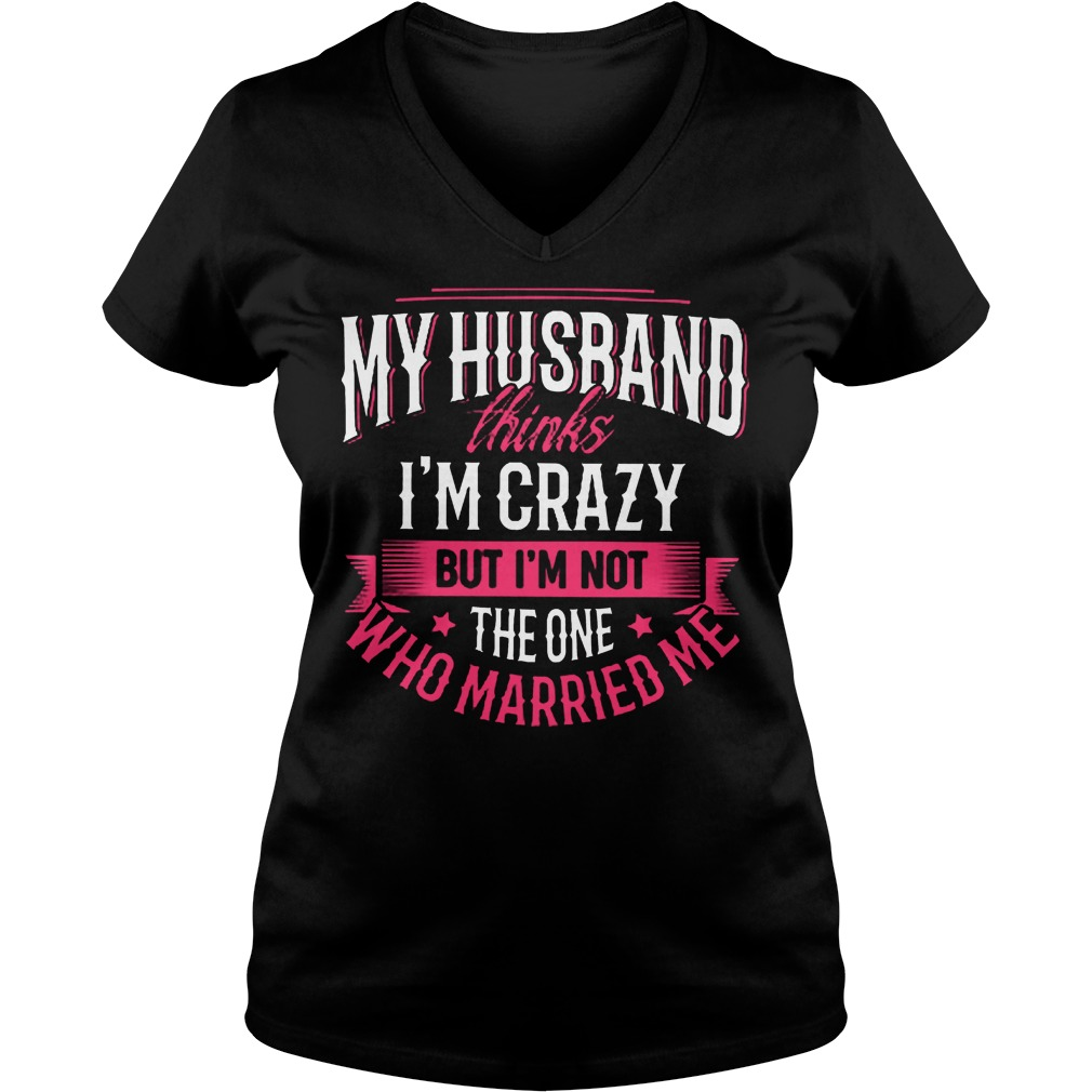 My Husband Thinks I'm Crazy But I'm Not The One Who Married Me T-Shirt Ladies V-Neck