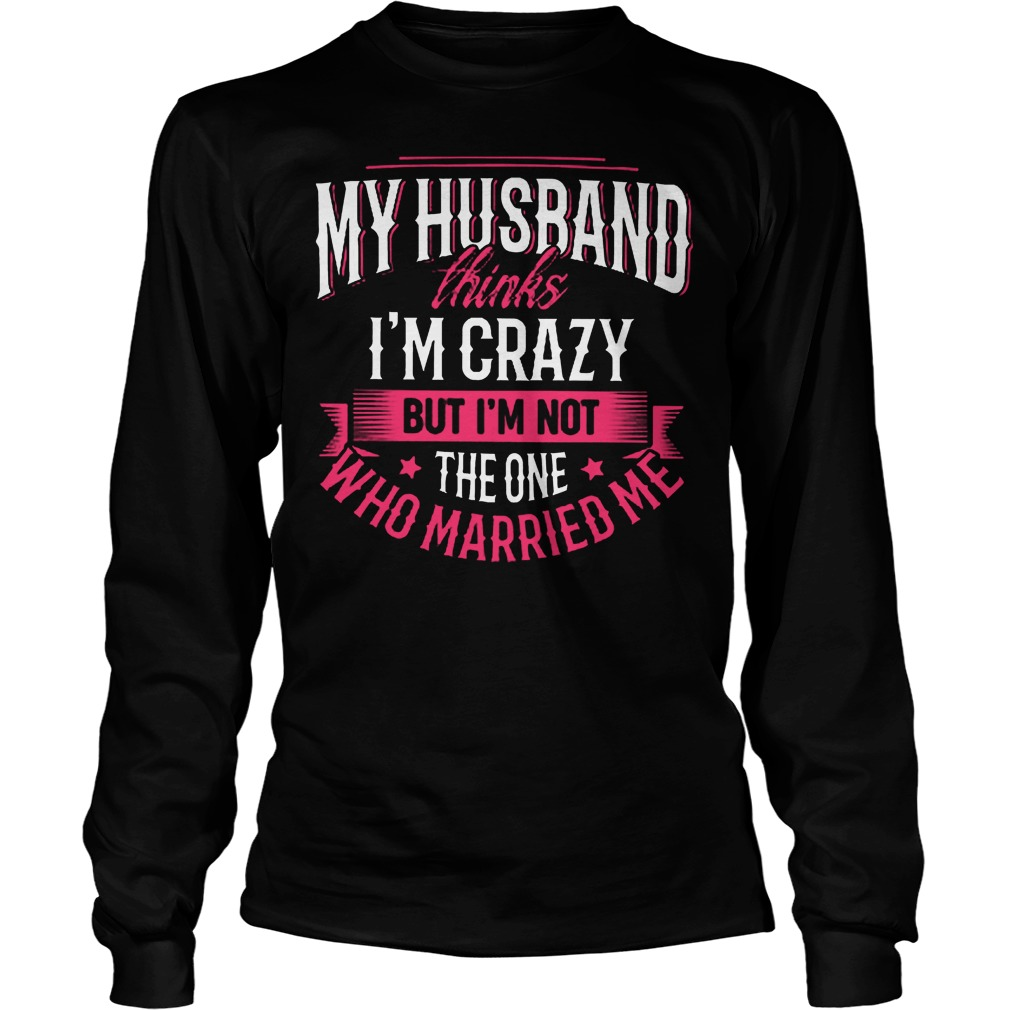 My Husband Thinks I'm Crazy But I'm Not The One Who Married Me T-Shirt Longsleeve Tee Unisex