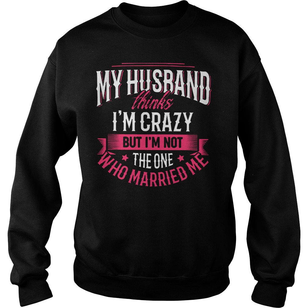 My Husband Thinks I'm Crazy But I'm Not The One Who Married Me T-Shirt Sweatshirt Unisex