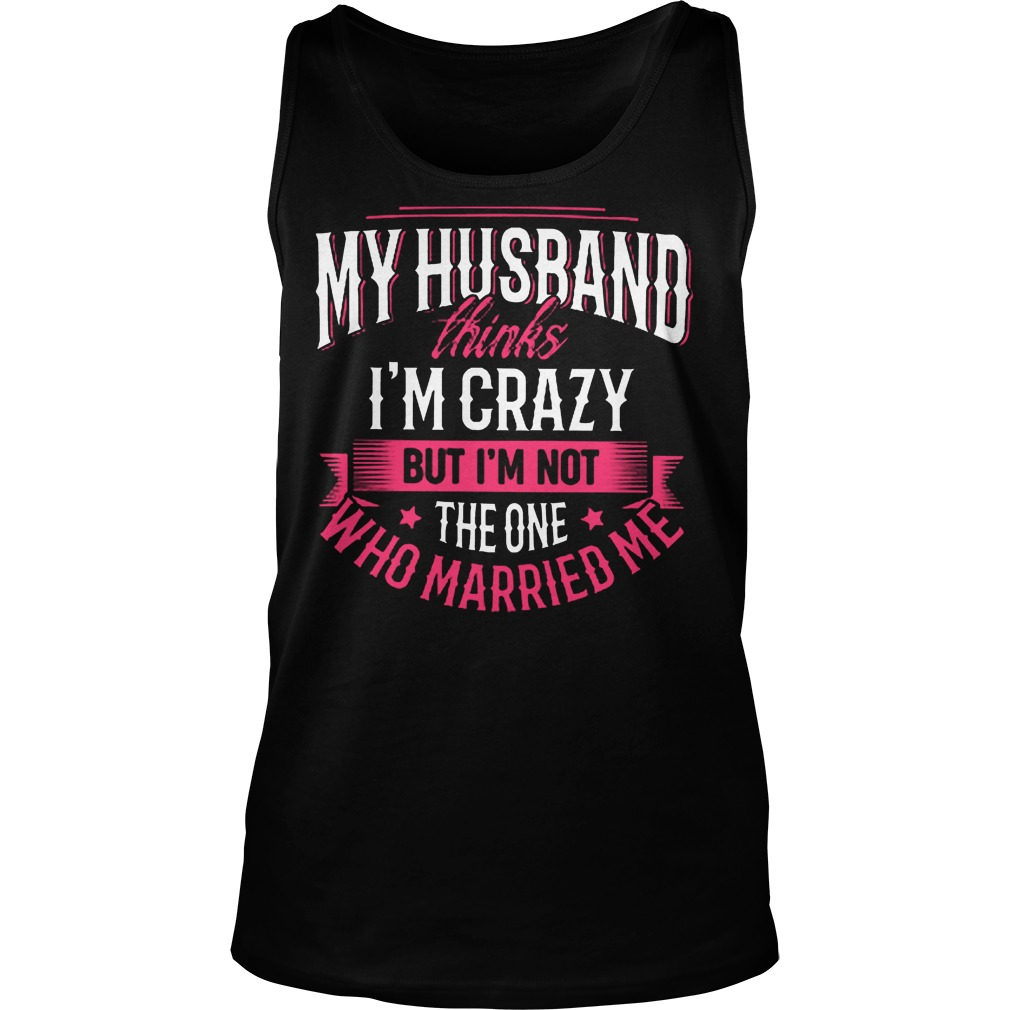 My Husband Thinks I'm Crazy But I'm Not The One Who Married Me T-Shirt Tank Top Unisex