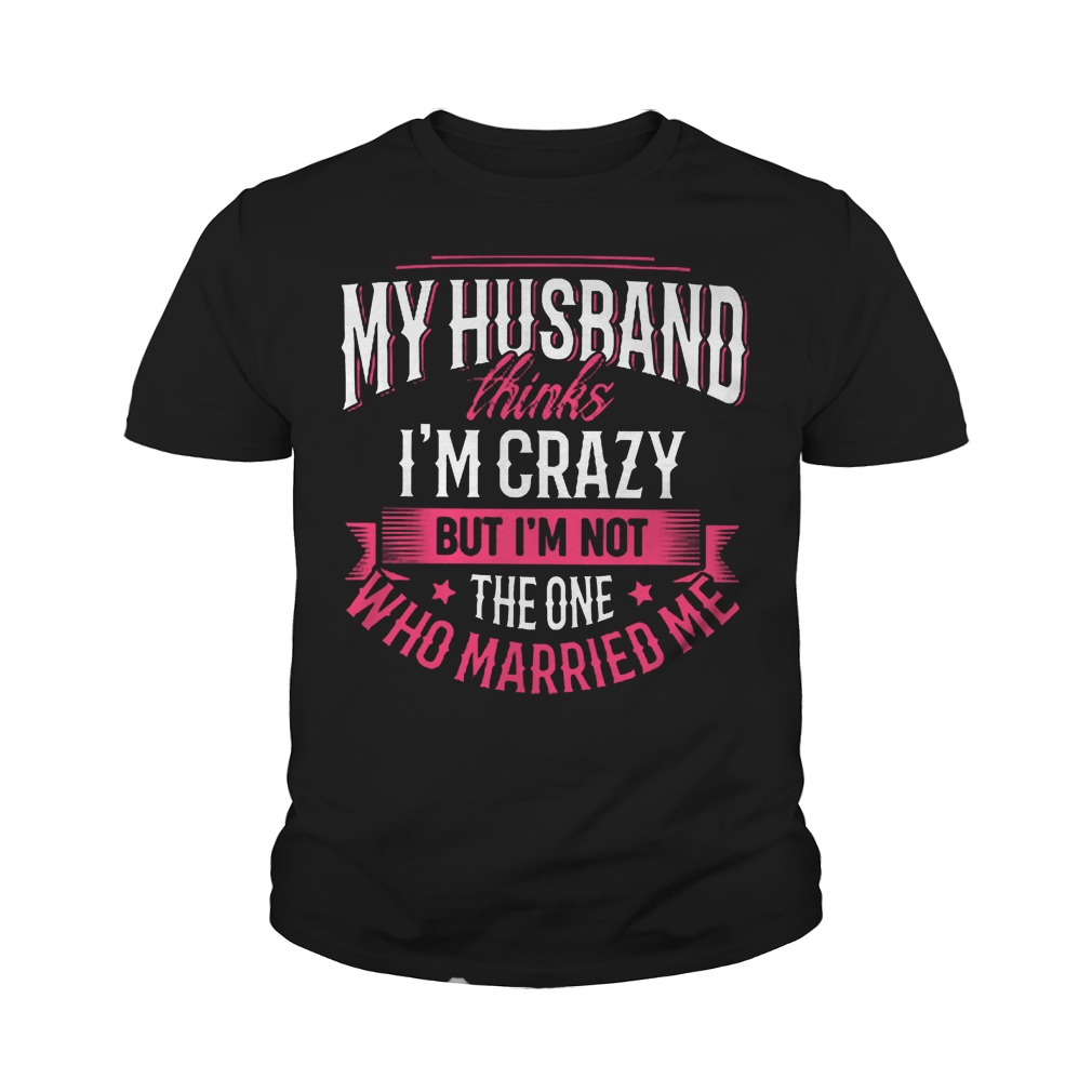 My Husband Thinks I'm Crazy But I'm Not The One Who Married Me T-Shirt Youth Tee