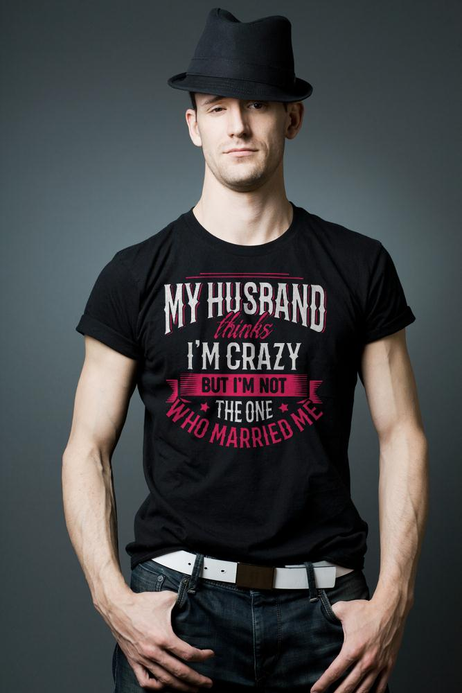 My Husband Thinks I'm Crazy But I'm Not The One Who Married Me T Shirt