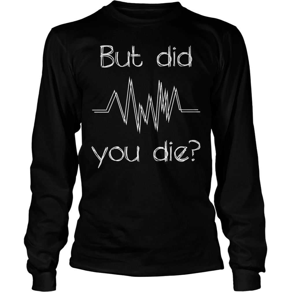 Nurse But Did You Die T-Shirt Longsleeve Tee Unisex