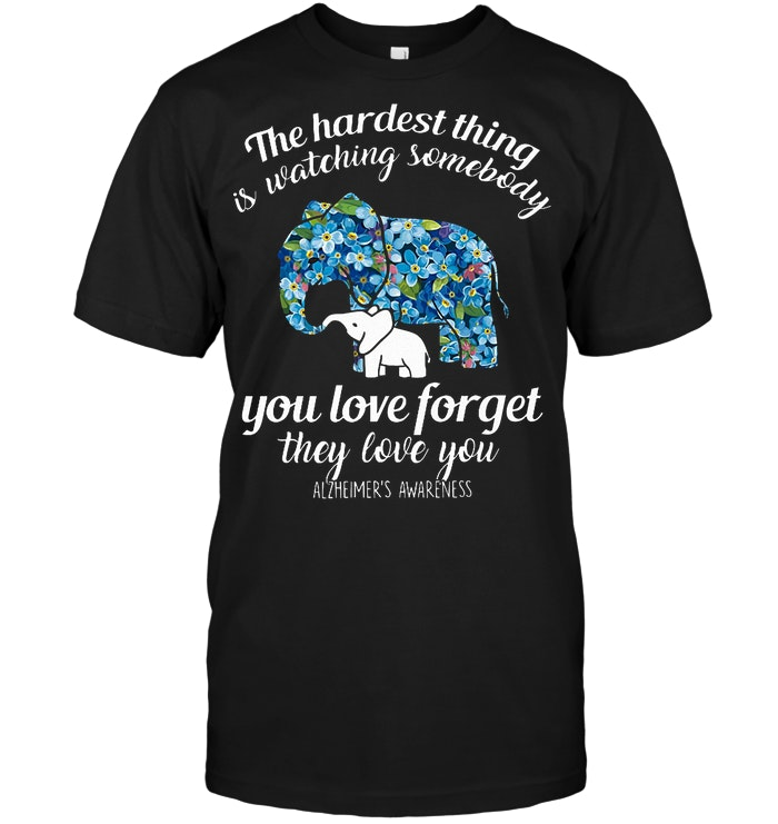 The Hardest Thing Is Watching Somebody You Love Forget They Love You T Shirt
