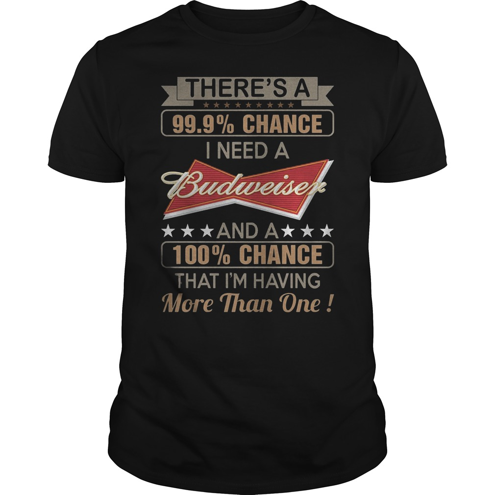There's A 99,9% Chance I Need A Budweise T-Shirt Classic Guys / Unisex Tee