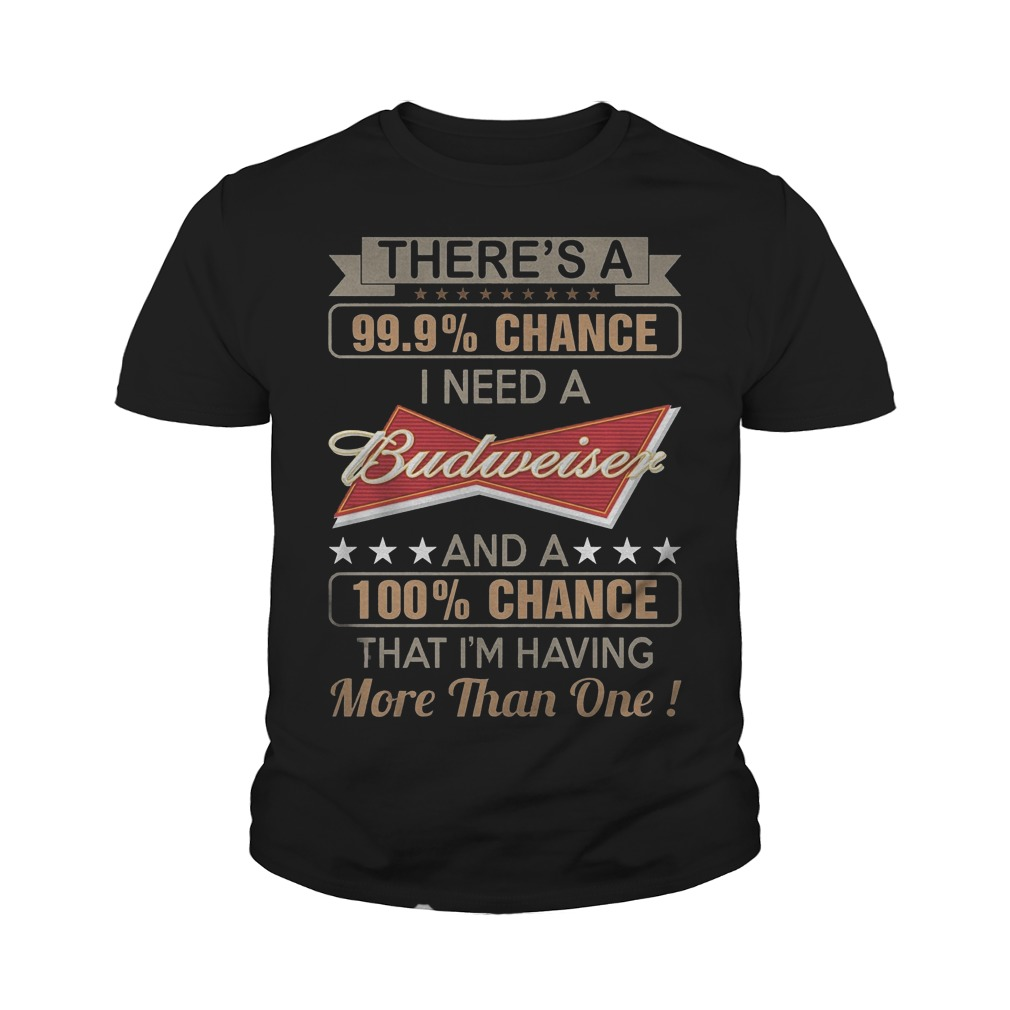 There's A 99,9% Chance I Need A Budweise T-Shirt Youth Tee