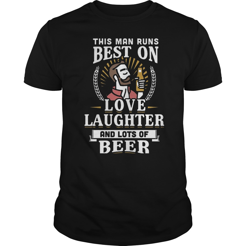 This Man Runs Best On Love Laughter And Lots Of Beer T-Shirt Classic Guys / Unisex Tee