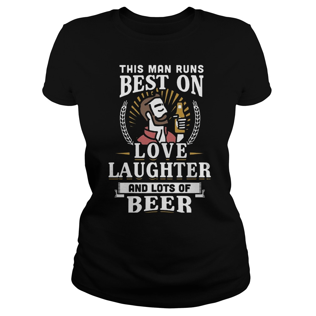 This Man Runs Best On Love Laughter And Lots Of Beer T-Shirt Classic Ladies Tee