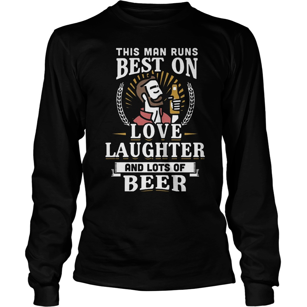 This Man Runs Best On Love Laughter And Lots Of Beer T-Shirt Longsleeve Tee Unisex