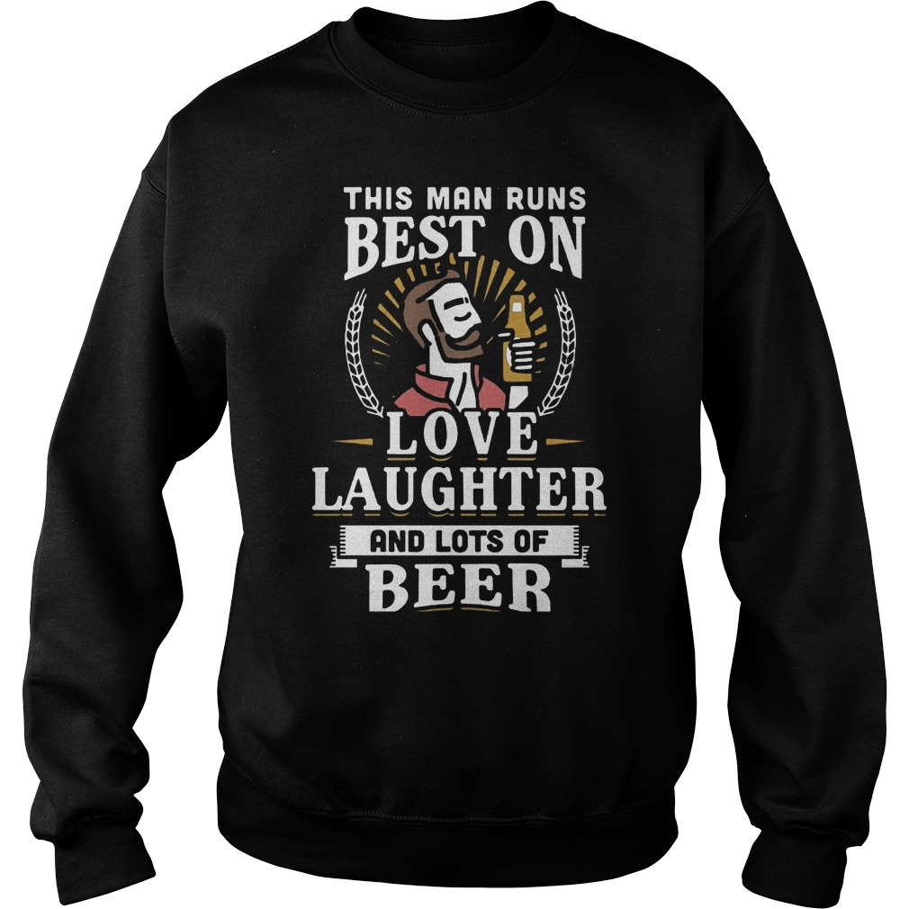 This Man Runs Best On Love Laughter And Lots Of Beer T-Shirt Sweatshirt Unisex