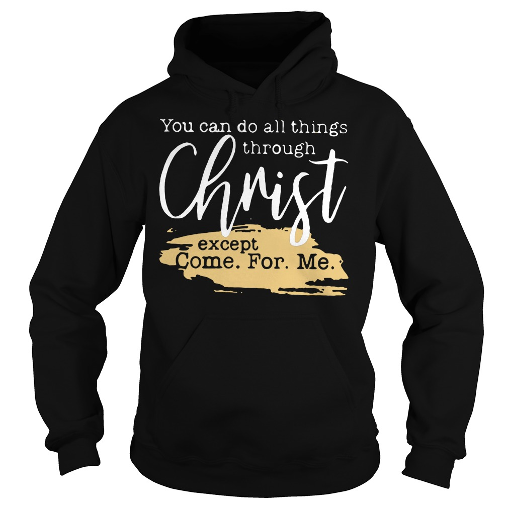 You Can Do All Things Through Christ Except Come For Me T-Shirt Hoodie