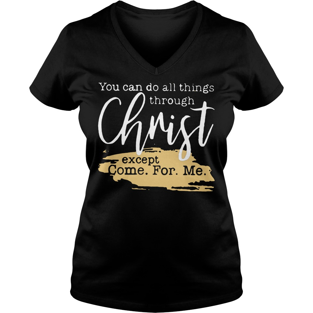 You Can Do All Things Through Christ Except Come For Me T-Shirt Ladies V-Neck